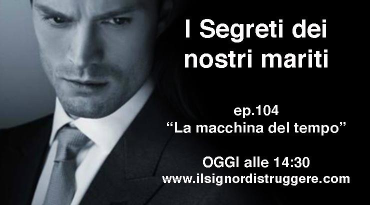 """I SEGRETI DEI NOSTRI MARITI ep 104 – """"La macchina del tempo"""""""